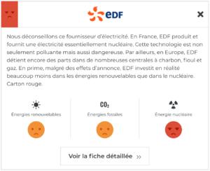 En France, EDF produit et fournit une électricité essentiellement nucléaire. Cette technologie est non seulement polluante mais aussi dangereuse. Par ailleurs, en Europe, EDF détient encore des parts dans de nombreuses centrales à charbon, fioul et gaz. En prime, malgré des effets d'annonce, EDF investit en réalité beaucoup moins dans les énergies renouvelables que dans le nucléaire. Carton rouge.